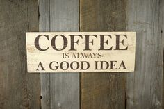 This wood sign says, COFFEE - Is Always A Good Idea. For those of you that are serious about your coffee, this would look great in your
