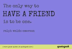 The only way to have a friend is to be one. - Ralph Waldo Emerson [ found at quotegeek.com ]