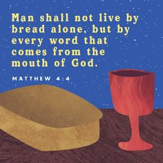 """Matthew 4:4 Jesus answered, """"It is written: 'Man shall not live on bread alone, but on every word that comes from the mouth of God.'"""" 