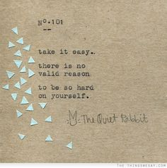 Take it easy. There is no valid reason to be so hard on yourself. by | the quiet rabbit