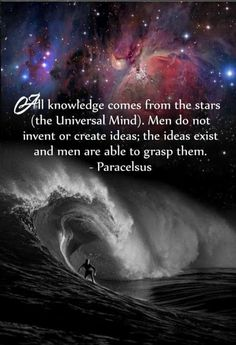 All knowledge comes from the stars (the universal mind.)  Men do not invent or create ideas; the ideas exist and men are able to grasp them. - Paracelsus