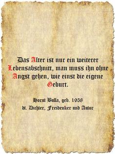 Das Alter ist nur ein weiterer Lebensabschnitt, man muss ihn ohne Angst gehen, wie einst die eigene Geburt. - Zitat Horst Bulla