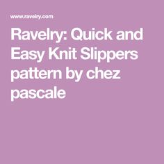 Ravelry: Quick and Easy Knit Slippers pattern by chez pascale