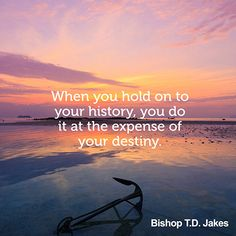 When you hold on to your history, you do it at the expense of your destiny. — Bishop T.D. Jakes