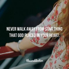 Never walk away from something that God placed in your heart.