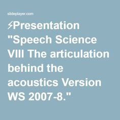 "⚡Presentation ""Speech Science VIII The articulation behind the acoustics Version WS 2007-8."""