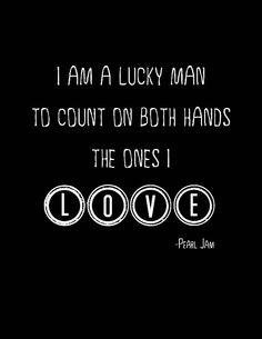 """Pearl Jam - Just Breathe """"I am a lucky man to count on both hands the ones I love."""" <3"""