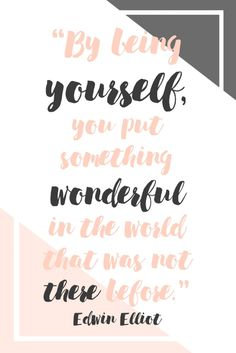 """""""By being yourself, you put something wonderful in the world that was not there before."""" - Edwin Elliot"""