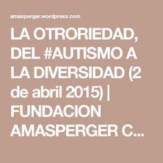 LA OTRORIEDAD, DEL #AUTISMO A LA DIVERSIDAD (2 de abril 2015) | FUNDACION AMASPERGER CHILE