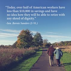 Today, over half of American workers have less than $10,000 in savings and have no idea how they will be able to retire with any shred of dignity.