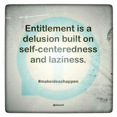 Entitlement is a delusion built on self-centeredness and laziness. This is true with people who think they have done so much for there family and then up and leave them behind. Entitlement Quotes, Sense Of Entitlement, Great Quotes, Quotes To Live By, Funny Quotes, Inspirational Quotes, Sarcasm Quotes, Motivational Sayings, Advice Quotes