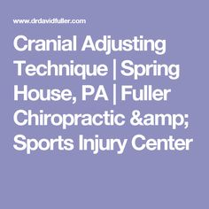 Cranial Adjusting Technique | Spring House, PA | Fuller Chiropractic & Sports Injury Center