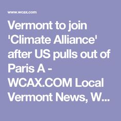 Vermont to join 'Climate Alliance' after US pulls out of Paris A - WCAX.COM Local Vermont News, Weather and Sports-