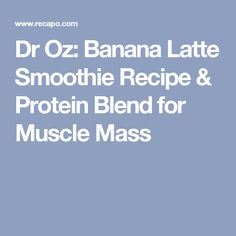 Dr Oz: Banana Latte Smoothie Recipe & Protein Blend for Muscle Mass