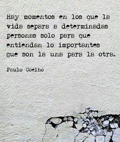 Hay momentos en los que la vida separa a determinadas personas solo para que entiendan lo importantes que son la una para la otra. #PauloCoelho #Frase