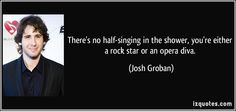 There's no half-singing in the shower, you're either a rock star ...