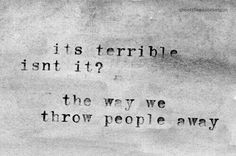 Its terrible isn't it? The way we throw people away. I should add, also to put someone in a position to have to throw them away too.