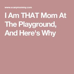 I Am THAT Mom At The Playground, And Here's Why