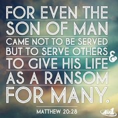 Matthew 20:28 For even the Son of Man came not to be served but to serve others to give His life as a ransom for many. Bible Verse. Scripture