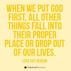 When we put God first, all other things fall into their proper place or drop out of our lives. -- Ezra Taft Benson