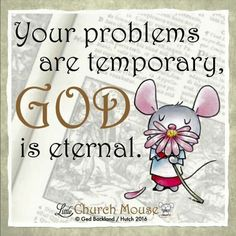 ✞♡✞ Your problem are temporary, God is eternal. Amen...Little Church Mouse 6 Jan. 2016 ✞♡✞
