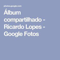 Álbum compartilhado - Ricardo Lopes - Google Fotos