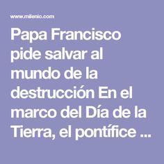 """Papa Francisco pide salvar al mundo de la destrucción En el marco del Día de la Tierra, el pontífice pidió por medio de su cuenta de Twitter proteger el mundo y no depredarlo con """"contaminación y destrucción""""."""