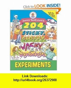 Janice VanCleaves 204 Sticky, Gloppy, Wacky and Wonderful Experiments (0723812331017) Janice VanCleave , ISBN-10: 0471331015  , ISBN-13: 978-0471331018 ,  , tutorials , pdf , ebook , torrent , downloads , rapidshare , filesonic , hotfile , megaupload , fileserve