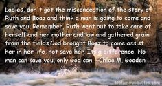 Boaz came to assist Ruth, not save her. Get busy taking care of your business...life, education, building a business, taking care of your car and home and serving others whether in church or not. Have a servants heart. Boaz will show up when you least expect it cause you are handling yours.