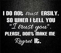 Trust ... hard to gain ... even harder to regain ... judge carefully so there is little to regret!