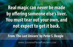 """""""Real magic can never be made by offering someone else's liver. You must tear out your own, and not expect to get it back."""" From 'The Last Unicorn' by Peter S. Beagle 