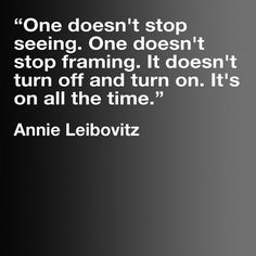 "Photography Quotes : QUOTATION – Image : Quotes Of the day – Description ""One doesn't stop seeing. One doesn't stop framing…"" Annie Leibovitz Sharing is Caring – Don't forget to share this quote ! Vanity Fair, Great Quotes, Me Quotes, Inspirational Quotes, Daily Quotes, Famous Quotes, Quotes About Photography, Image Photography, Photography Ideas"