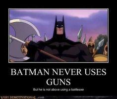 Batman never uses guns. But he is not above using a battleaxe.