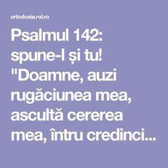 """Psalmul 142: spune-l și tu! """"Doamne, auzi rugăciunea mea, ascultă cererea mea, întru credincioșia Ta; auzi-mă, întru dreptatea Ta. Să nu intri… Spiritual Life, Spirituality, Mindfulness, Yoga, Spiritual, Yoga Sayings"""