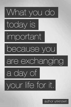 O que fazes hoje é importante, porque estás a trocar um dia da tua vida por isso.