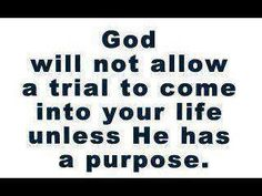 god will not allow a trial to come into your life unless he has a purpose