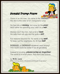 Donald Trump PoemThere is an old man, his name is the Trump. His skin is the color of an orangutans rump.He has lots of money, but none for the poor. He'd rather be spending your cash on a war.