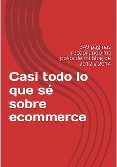 Casi todo lo que sé sobre ecommerce: 349 páginas recopilando los posts de mi blog de 2012 a 2014 escrito por Jordi Ordoñez