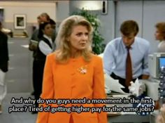 And why do you guys need a movement in the first place? Tired of getting higher pay for the same work? -Murphy Brown