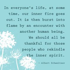 In everyone's life, at some time, our inner fire goes out. It is then burst into flame by an encounter with another human being. We should all be thankful for those people who rekindle the inner spirit — Albert Schweitzer