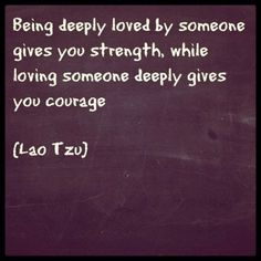 """""""Being deeply loved by someone gives you strength, while loving someone deeply gives you courage"""" -Lao Tzu Great Quotes, Quotes To Live By, Me Quotes, Inspirational Quotes, Loving Someone, Quotable Quotes, Happy Thoughts, Love And Marriage, Beautiful Words"""