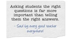Asking students the right questions is far more important than telling them the right answers.