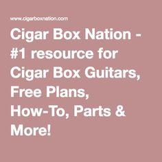 Cigar Box Nation - #1 resource for Cigar Box Guitars, Free Plans, How-To, Parts & More!