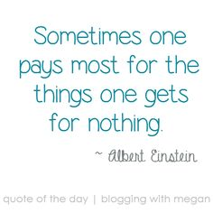 Sometimes one pays most for the things one gets for nothing. ~ Albert Einstein. #quote #quoteoftheday