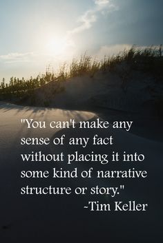 """""""you can't make any sense of any fact without placing it into some kind of narrative structure or story."""" Tim Keller"""