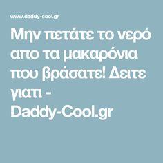 Μην πετάτε το νερό απο τα μακαρόνια που βράσατε! Δειτε γιατι - Daddy-Cool.gr