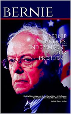 Bernie Sanders, Independent for President: His Life Story, Ideas, and Goals, Plus a History of the Reagan Revolution and the Rise of the Billionaire Class Kindle Edition. #Bernie2016 #BernieSanders #BernieForPresident #SupportBernie #KnowBernie