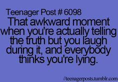 All the time and then my parents never believe something serious!!!