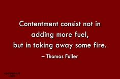 Contentment Quote: Contentment consist not in adding more fuel,...
