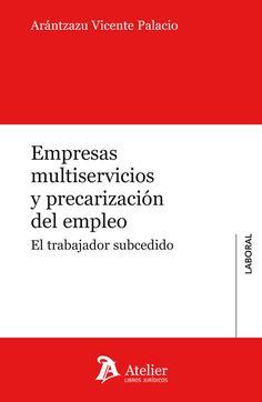 Empresas multiservicios y precarización del empleo : el trabajador subcedido / Arántzazu Vicente Palacio.     Atelier, 2016